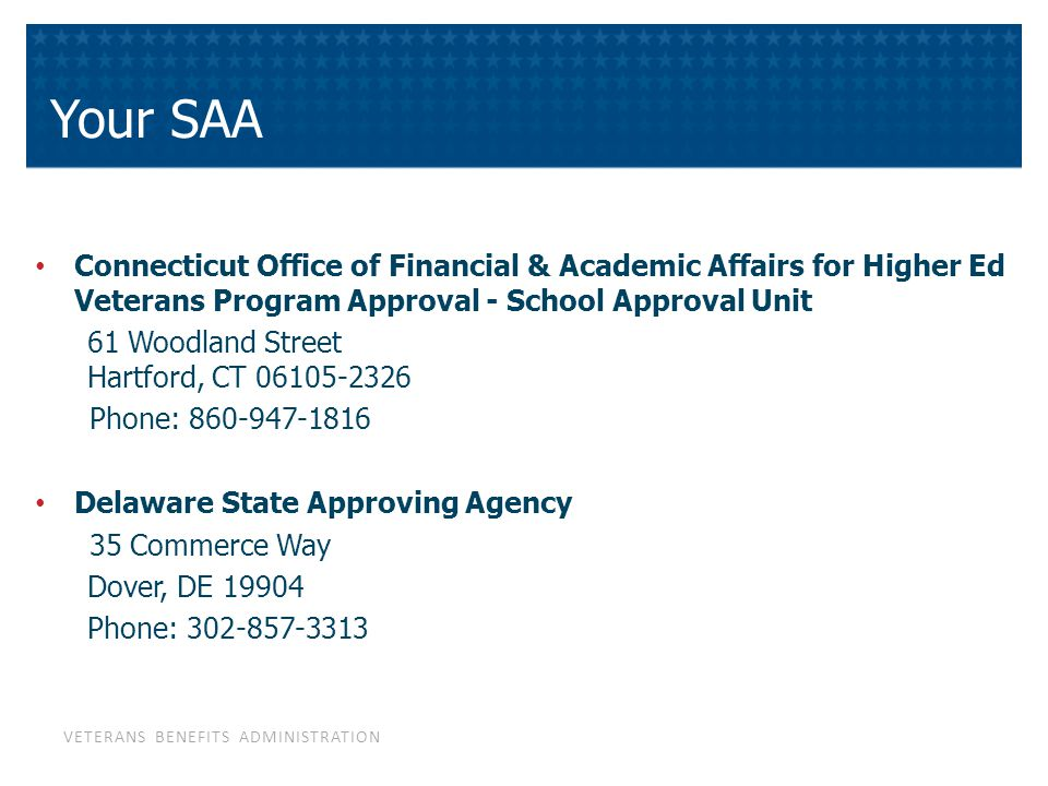 VETERANS BENEFITS ADMINISTRATION Your SAA Connecticut Office of Financial & Academic Affairs for Higher Ed Veterans Program Approval - School Approval Unit 61 Woodland Street Hartford, CT 06105-2326 Phone: 860-947-1816 Delaware State Approving Agency 35 Commerce Way Dover, DE 19904 Phone: 302-857-3313