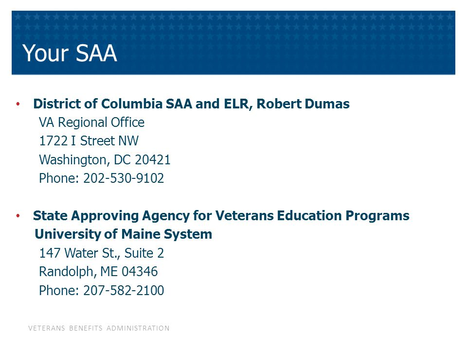 VETERANS BENEFITS ADMINISTRATION Your SAA District of Columbia SAA and ELR, Robert Dumas VA Regional Office 1722 I Street NW Washington, DC 20421 Phone: 202-530-9102 State Approving Agency for Veterans Education Programs University of Maine System 147 Water St., Suite 2 Randolph, ME 04346 Phone: 207-582-2100