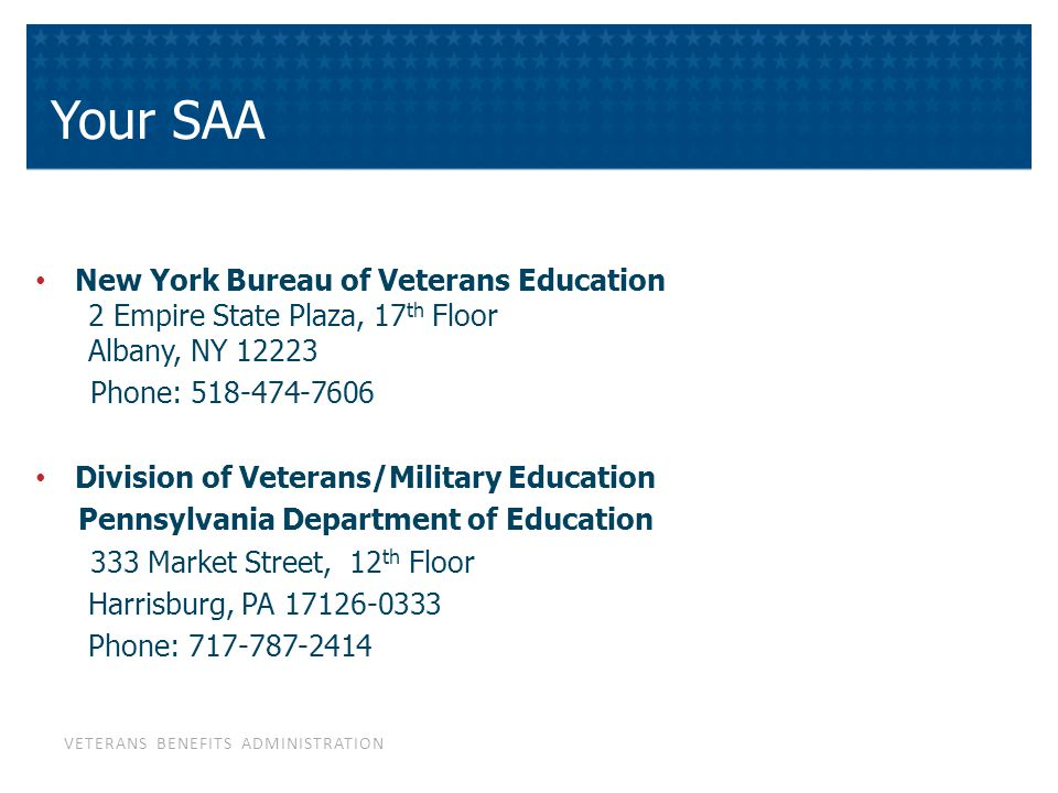 VETERANS BENEFITS ADMINISTRATION Your SAA New York Bureau of Veterans Education 2 Empire State Plaza, 17 th Floor Albany, NY 12223 Phone: 518-474-7606 Division of Veterans/Military Education Pennsylvania Department of Education 333 Market Street, 12 th Floor Harrisburg, PA 17126-0333 Phone: 717-787-2414
