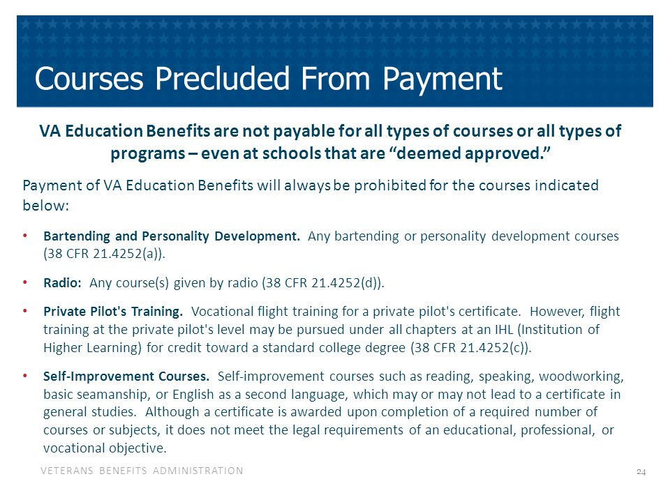 VETERANS BENEFITS ADMINISTRATION Courses Precluded From Payment VA Education Benefits are not payable for all types of courses or all types of programs – even at schools that are deemed approved. Payment of VA Education Benefits will always be prohibited for the courses indicated below: Bartending and Personality Development.