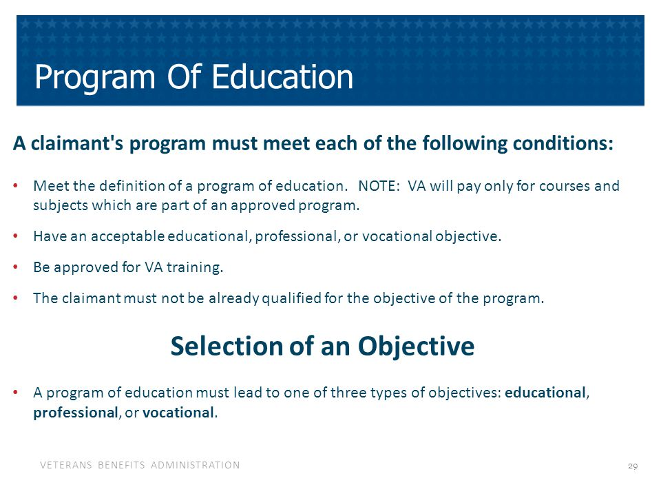 VETERANS BENEFITS ADMINISTRATION Program Of Education A claimant s program must meet each of the following conditions: Meet the definition of a program of education.
