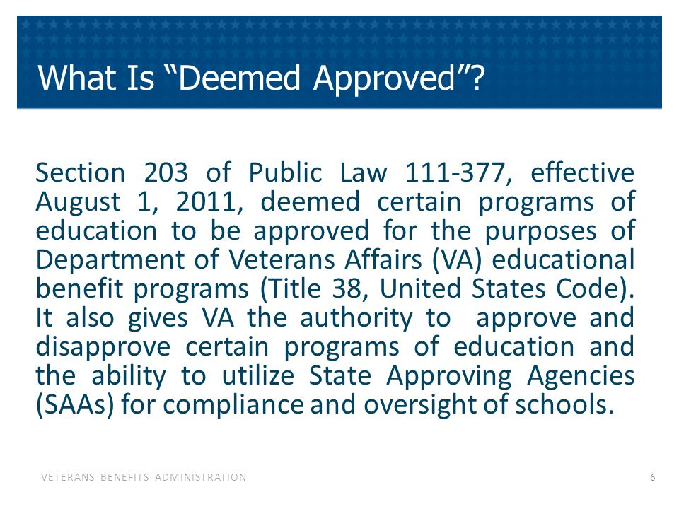 VETERANS BENEFITS ADMINISTRATION Section 203 of Public Law 111-377, effective August 1, 2011, deemed certain programs of education to be approved for the purposes of Department of Veterans Affairs (VA) educational benefit programs (Title 38, United States Code).