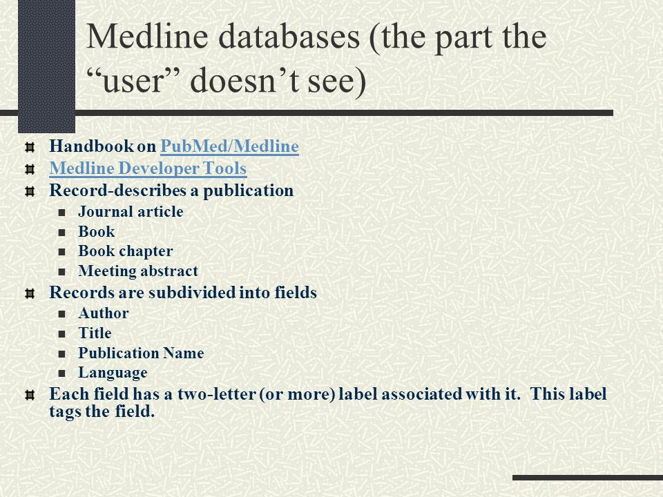 Medline databases (the part the user doesn't see) Handbook on PubMed/MedlinePubMed/Medline Medline Developer Tools Record-describes a publication Journal article Book Book chapter Meeting abstract Records are subdivided into fields Author Title Publication Name Language Each field has a two-letter (or more) label associated with it.