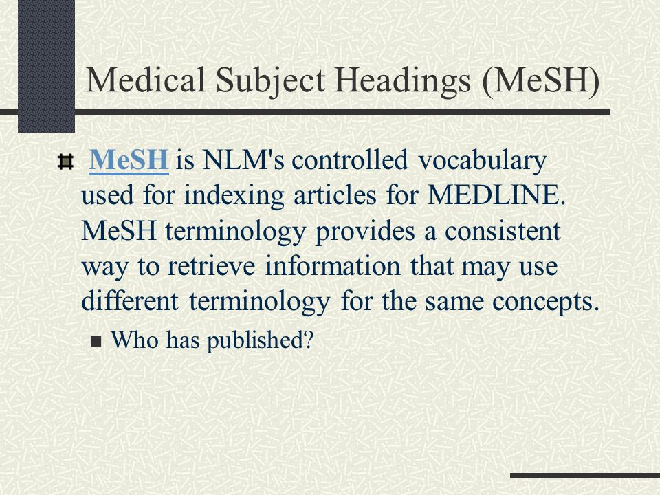 Medical Subject Headings (MeSH) MeSH is NLM s controlled vocabulary used for indexing articles for MEDLINE.