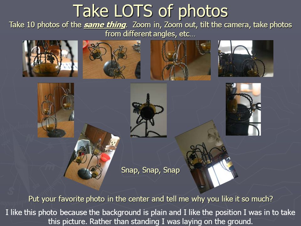 Take LOTS of photos Take 10 photos of the same thing.