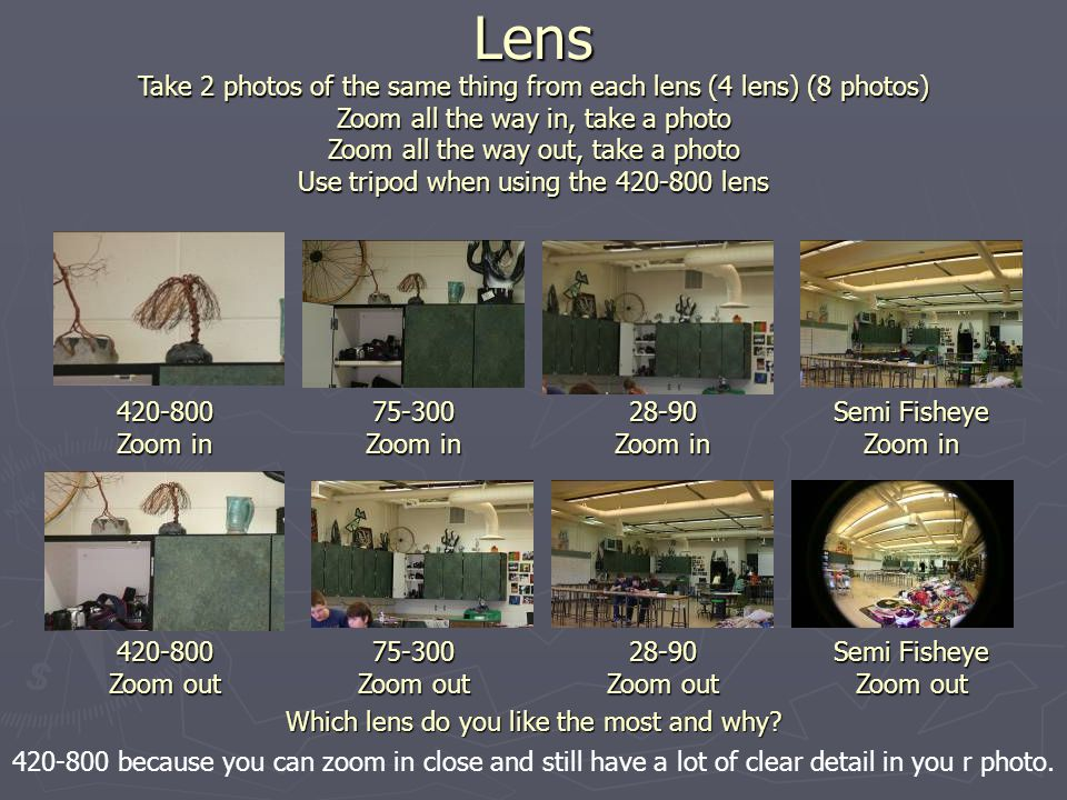Lens Take 2 photos of the same thing from each lens (4 lens) (8 photos) Zoom all the way in, take a photo Zoom all the way out, take a photo Use tripod when using the 420-800 lens 420-800 Zoom in 420-800 Zoom out 75-300 Zoom in 75-300 Zoom out 28-90 Zoom in 28-90 Zoom out Semi Fisheye Zoom in Semi Fisheye Zoom out Which lens do you like the most and why.