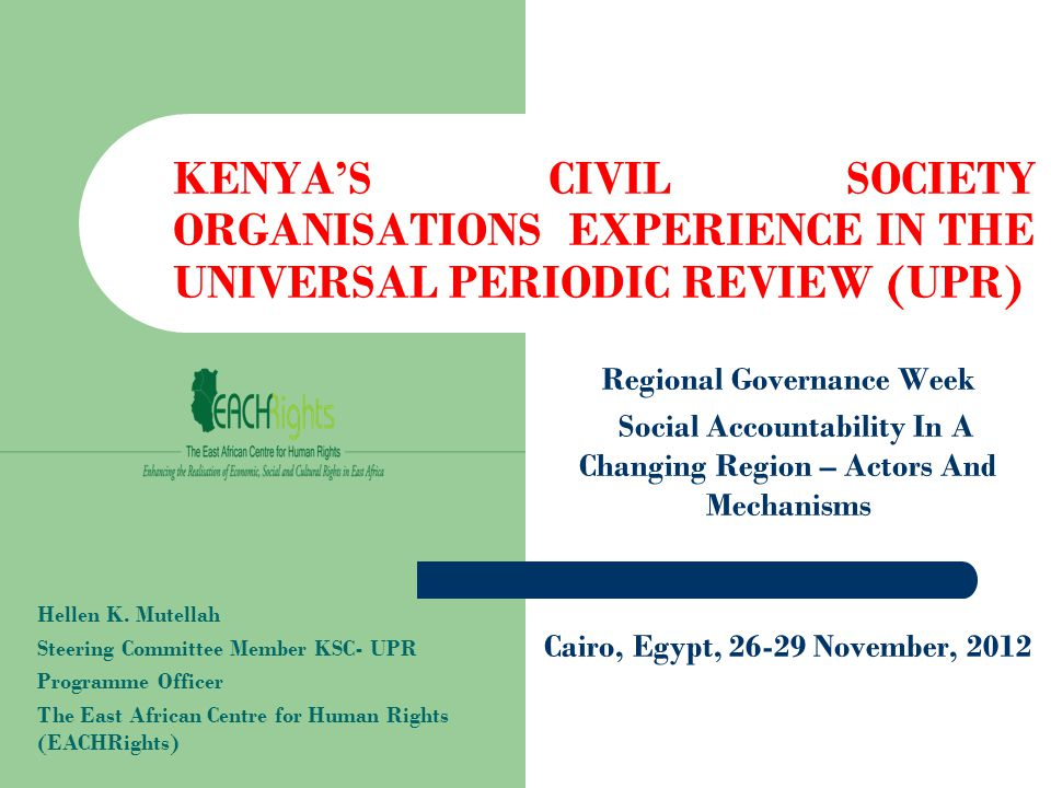 KENYA'S CIVIL SOCIETY ORGANISATIONS EXPERIENCE IN THE UNIVERSAL PERIODIC REVIEW (UPR) Regional Governance Week Social Accountability In A Changing Region – Actors And Mechanisms Cairo, Egypt, 26-29 November, 2012 Hellen K.