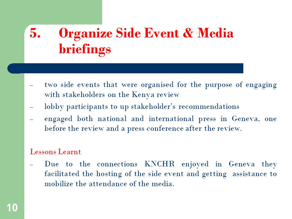 5.Organize Side Event & Media briefings – two side events that were organised for the purpose of engaging with stakeholders on the Kenya review – lobby participants to up stakeholder's recommendations – engaged both national and international press in Geneva, one before the review and a press conference after the review.