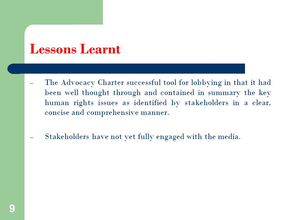Lessons Learnt – The Advocacy Charter successful tool for lobbying in that it had been well thought through and contained in summary the key human rights issues as identified by stakeholders in a clear, concise and comprehensive manner.