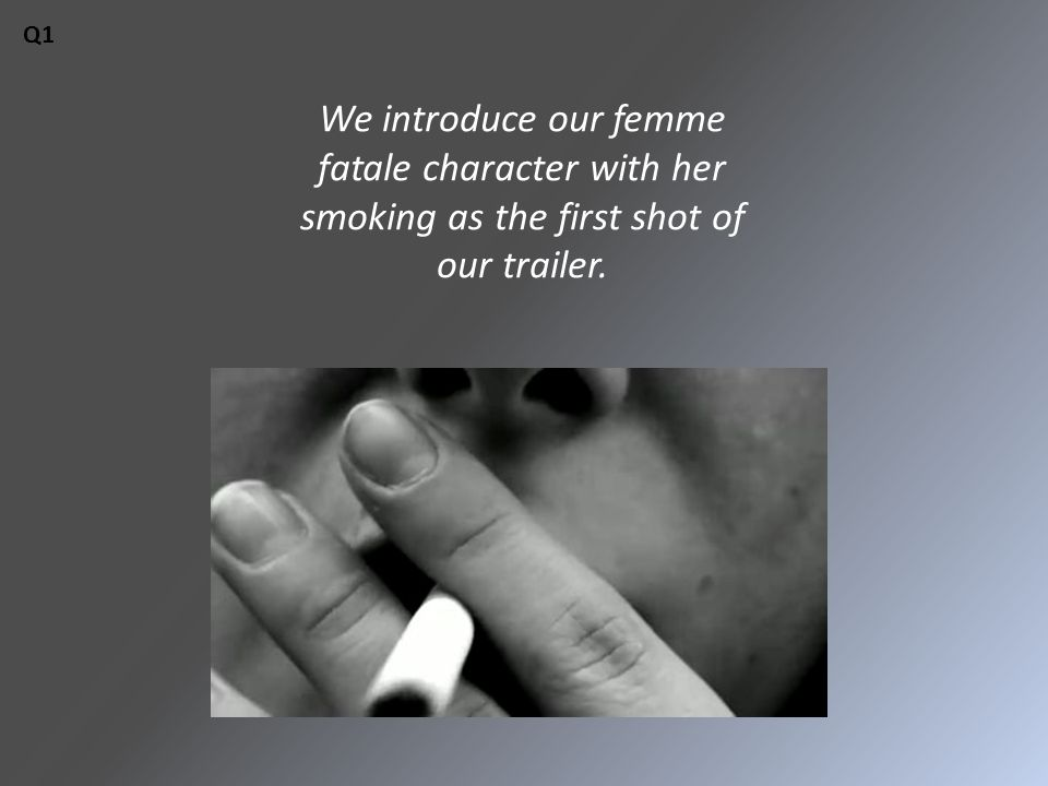 We introduce our femme fatale character with her smoking as the first shot of our trailer. Q1
