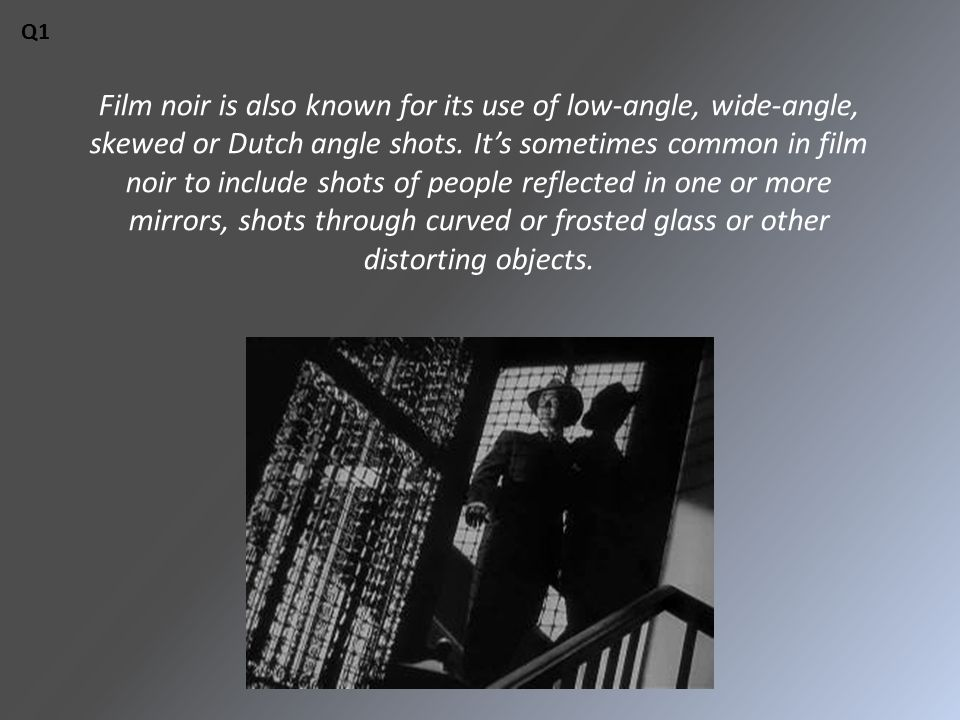 Film noir is also known for its use of low-angle, wide-angle, skewed or Dutch angle shots.