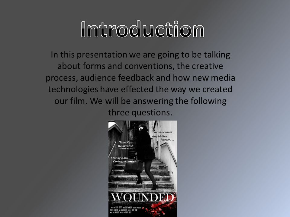 In this presentation we are going to be talking about forms and conventions, the creative process, audience feedback and how new media technologies have effected the way we created our film.