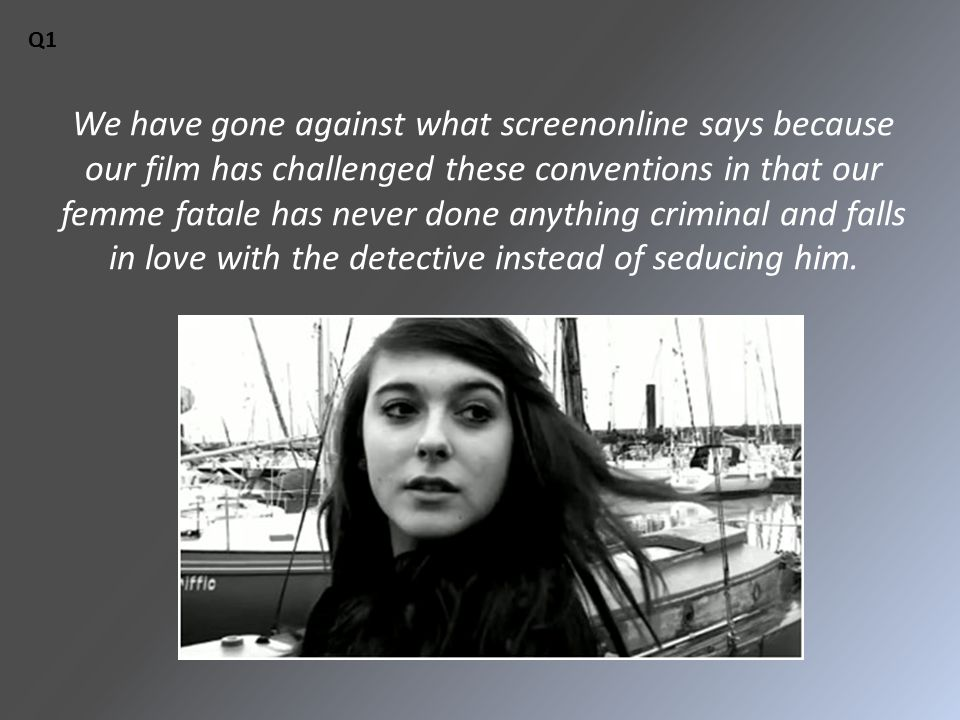 We have gone against what screenonline says because our film has challenged these conventions in that our femme fatale has never done anything criminal and falls in love with the detective instead of seducing him.
