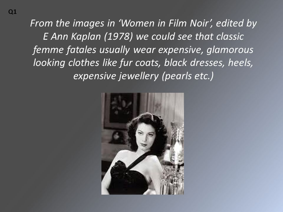 From the images in 'Women in Film Noir', edited by E Ann Kaplan (1978) we could see that classic femme fatales usually wear expensive, glamorous looking clothes like fur coats, black dresses, heels, expensive jewellery (pearls etc.) Q1