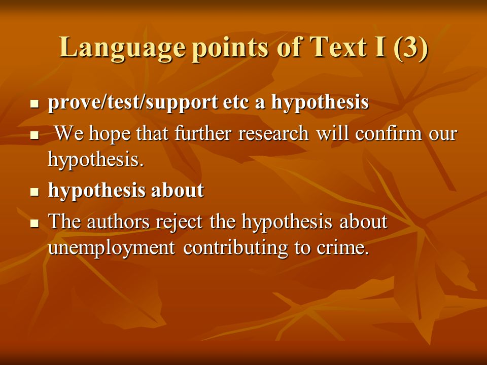 Language points of Text I (3) prove/test/support etc a hypothesis prove/test/support etc a hypothesis We hope that further research will confirm our hypothesis.