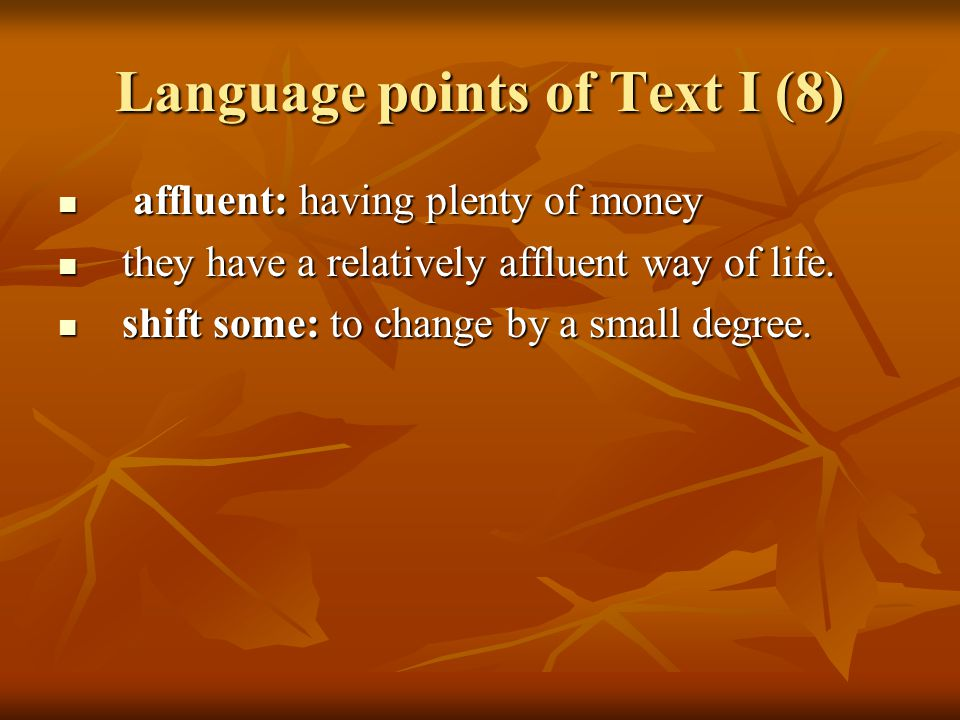 Language points of Text I (8) affluent: having plenty of money affluent: having plenty of money they have a relatively affluent way of life.