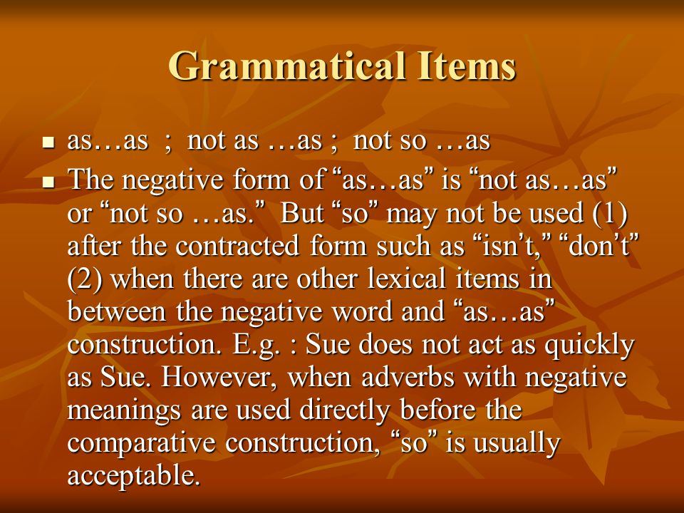 Grammatical Items as … as ; not as … as ; not so … as as … as ; not as … as ; not so … as The negative form of as … as is not as … as or not so … as.