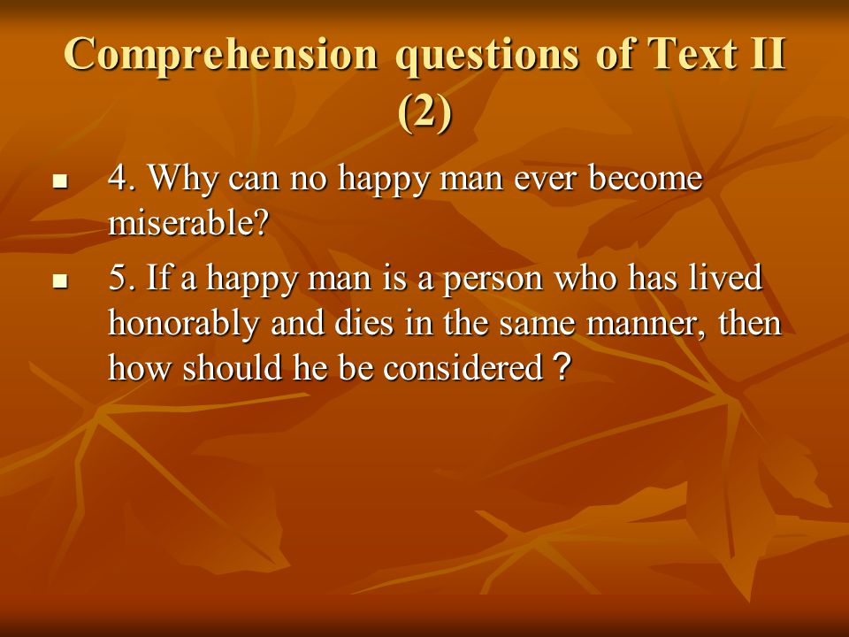 Comprehension questions of Text II (2) 4. Why can no happy man ever become miserable.