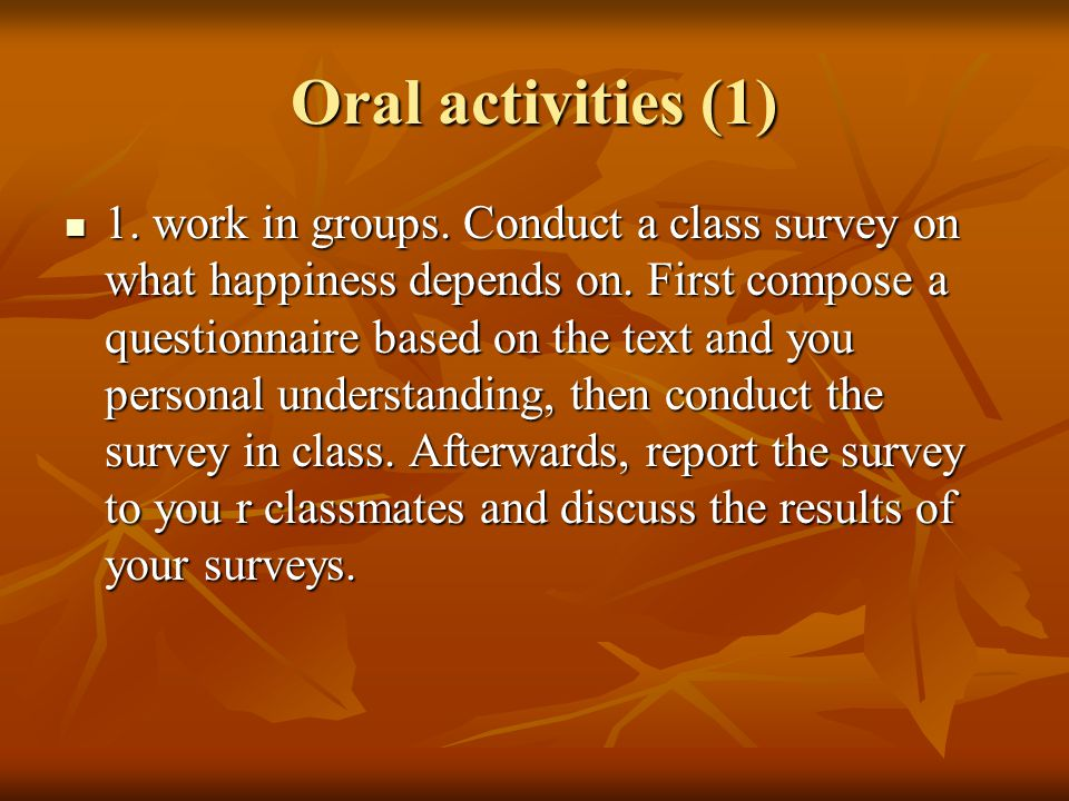 Oral activities (1) 1. work in groups. Conduct a class survey on what happiness depends on.