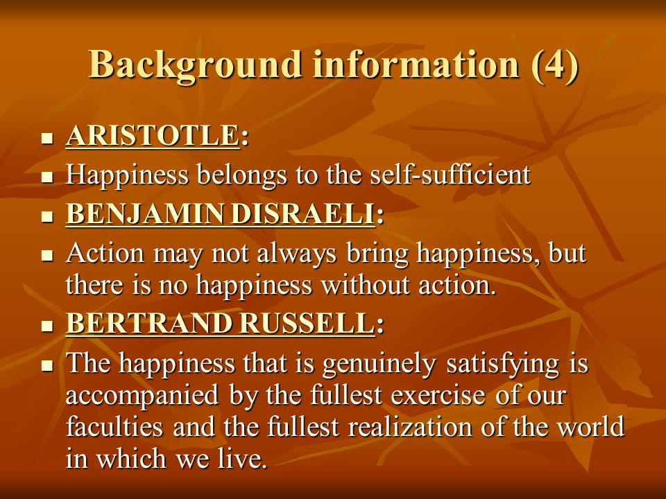 Background information (4) ARISTOTLE: ARISTOTLE: ARISTOTLE Happiness belongs to the self-sufficient Happiness belongs to the self-sufficient BENJAMIN DISRAELI: BENJAMIN DISRAELI: BENJAMIN DISRAELI BENJAMIN DISRAELI Action may not always bring happiness, but there is no happiness without action.