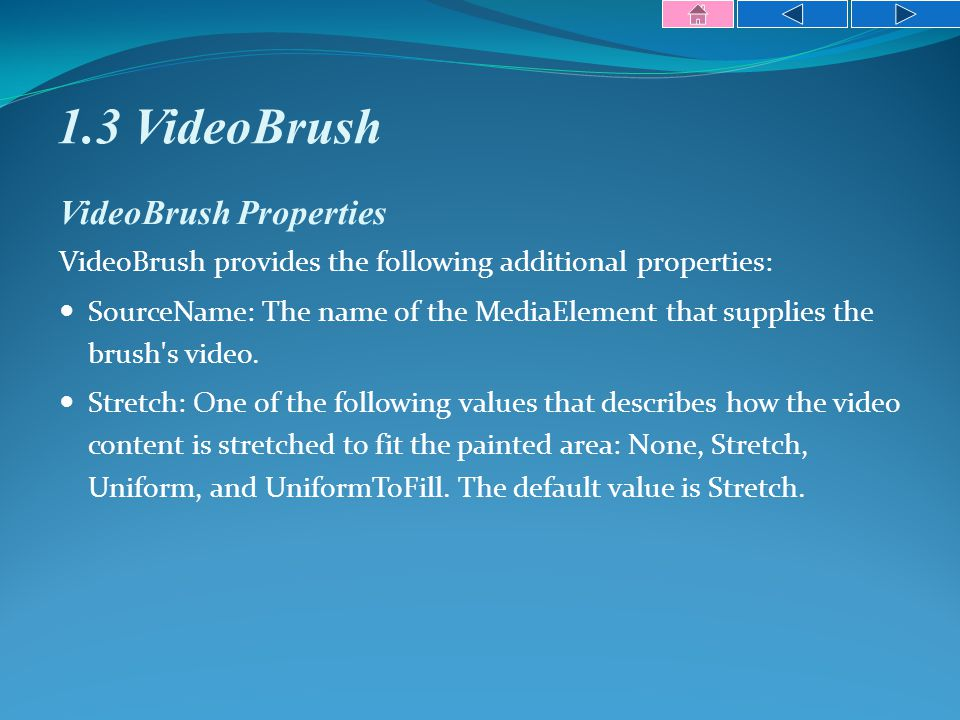 1.3 VideoBrush VideoBrush Properties VideoBrush provides the following additional properties: SourceName: The name of the MediaElement that supplies the brush s video.