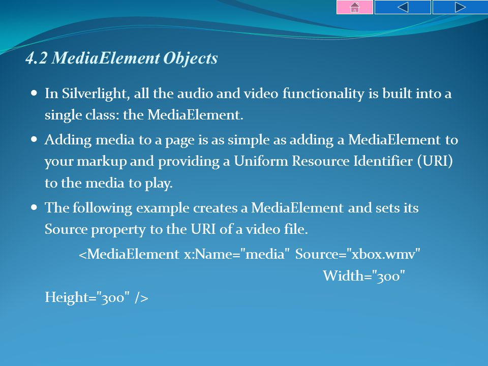4.2 MediaElement Objects In Silverlight, all the audio and video functionality is built into a single class: the MediaElement.
