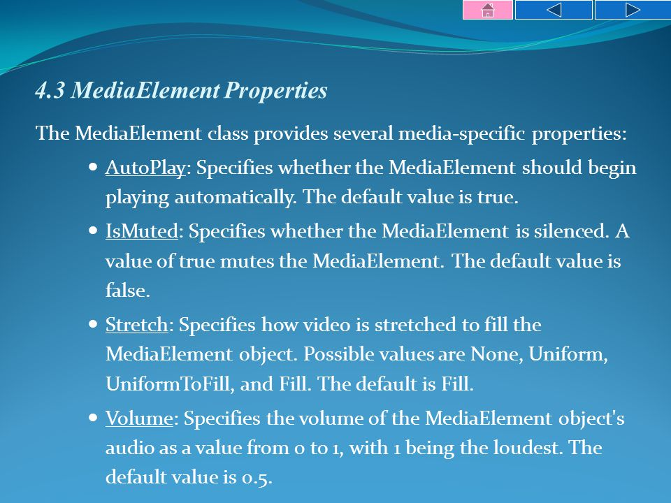 4.3 MediaElement Properties The MediaElement class provides several media-specific properties: AutoPlay: Specifies whether the MediaElement should begin playing automatically.