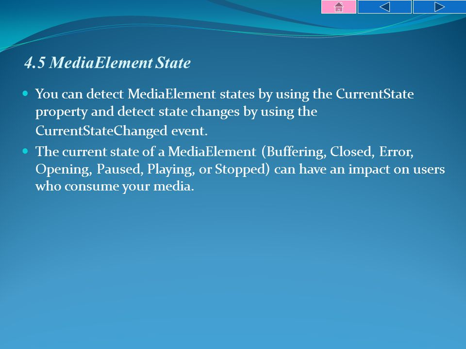 4.5 MediaElement State You can detect MediaElement states by using the CurrentState property and detect state changes by using the CurrentStateChanged event.