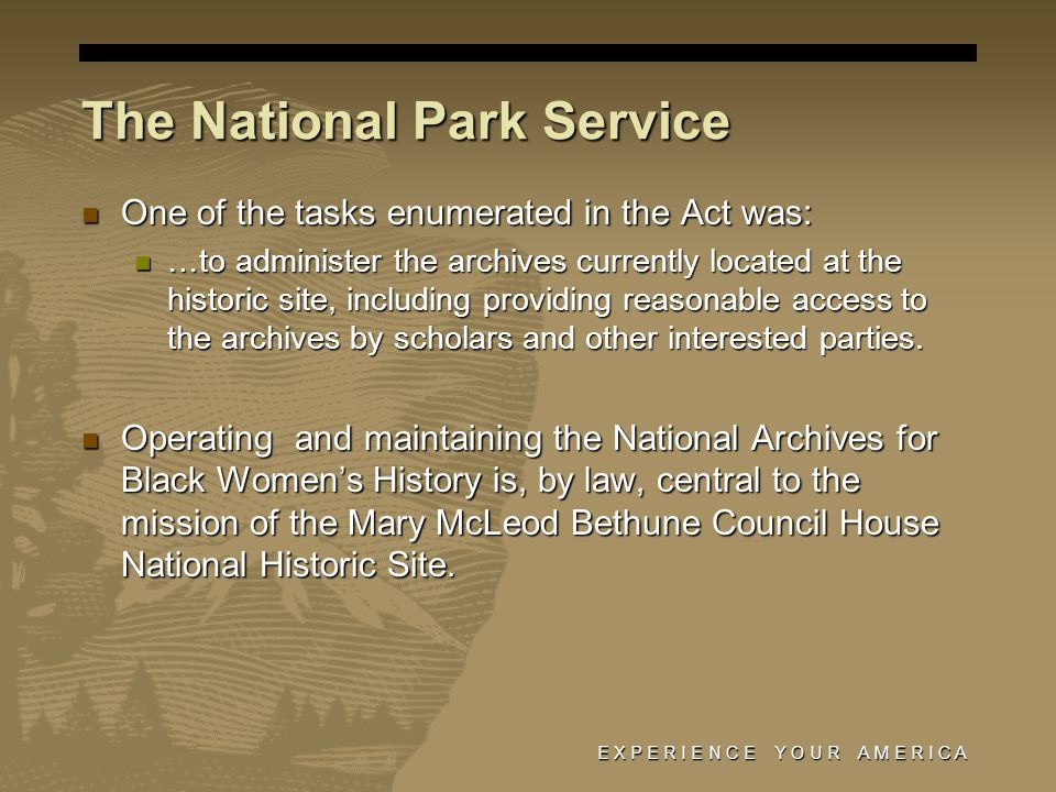 E X P E R I E N C E Y O U R A M E R I C A The National Park Service One of the tasks enumerated in the Act was: One of the tasks enumerated in the Act was: …to administer the archives currently located at the historic site, including providing reasonable access to the archives by scholars and other interested parties.