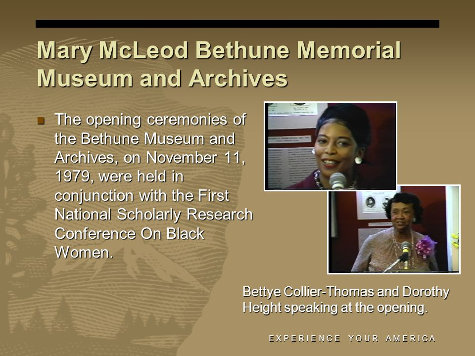E X P E R I E N C E Y O U R A M E R I C A The opening ceremonies of the Bethune Museum and Archives, on November 11, 1979, were held in conjunction with the First National Scholarly Research Conference On Black Women.