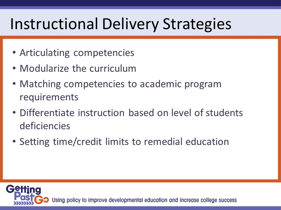 Instructional Delivery Strategies Articulating competencies Modularize the curriculum Matching competencies to academic program requirements Differentiate instruction based on level of students deficiencies Setting time/credit limits to remedial education