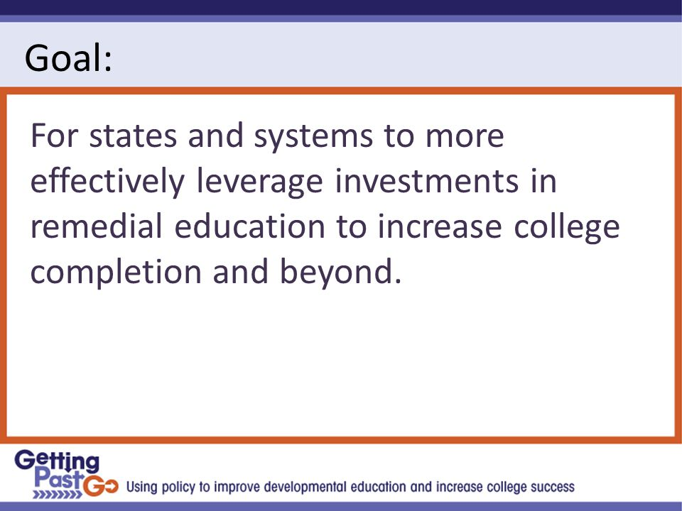 Goal: For states and systems to more effectively leverage investments in remedial education to increase college completion and beyond.