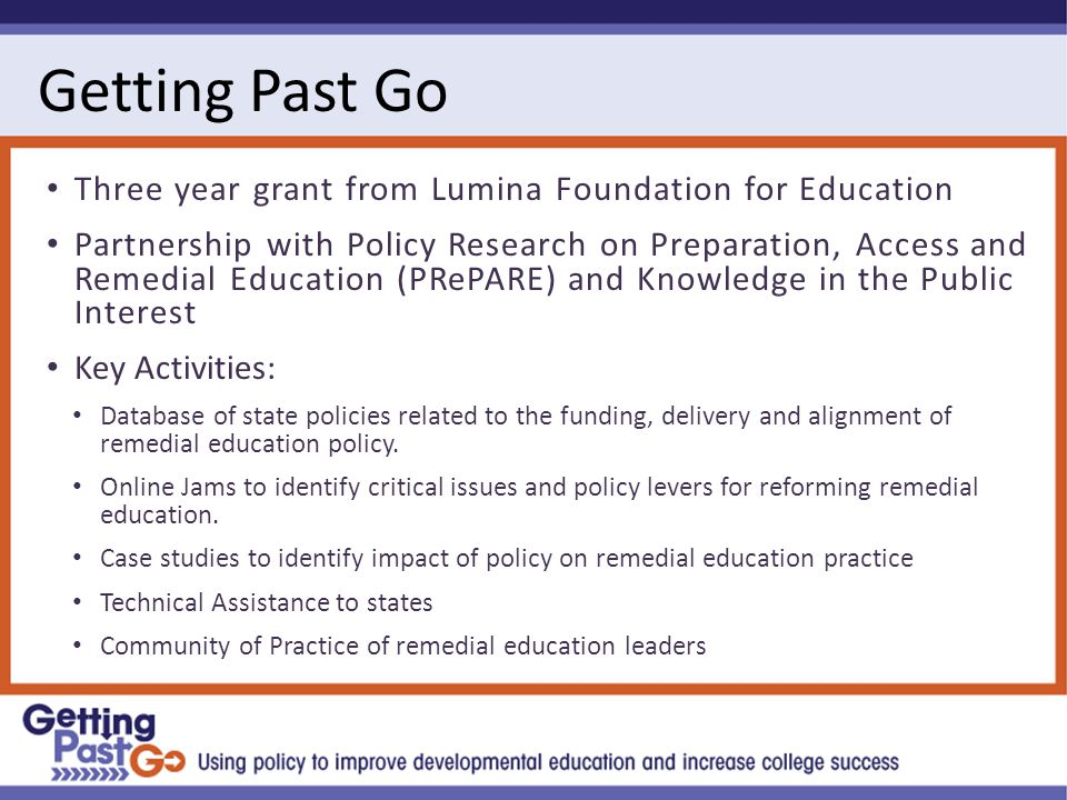 Getting Past Go Three year grant from Lumina Foundation for Education Partnership with Policy Research on Preparation, Access and Remedial Education (PRePARE) and Knowledge in the Public Interest Key Activities: Database of state policies related to the funding, delivery and alignment of remedial education policy.