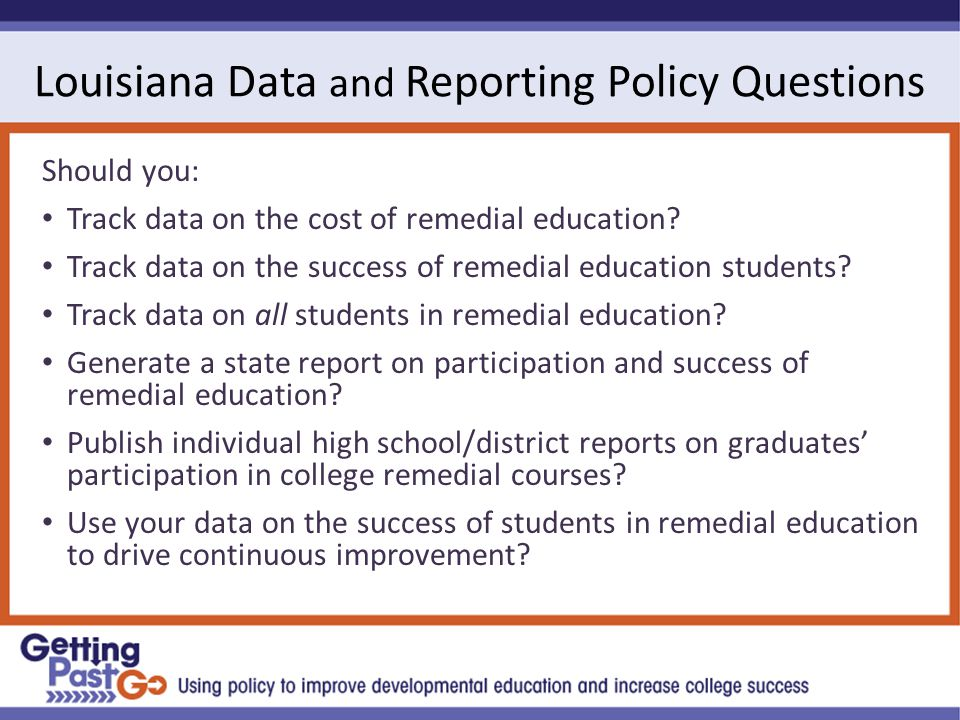 Louisiana Data and Reporting Policy Questions Should you: Track data on the cost of remedial education.