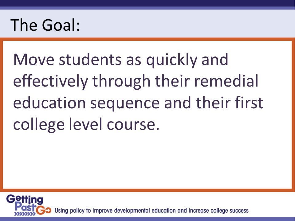 The Goal: Move students as quickly and effectively through their remedial education sequence and their first college level course.