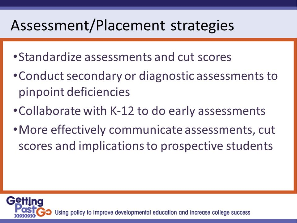 Assessment/Placement strategies Standardize assessments and cut scores Conduct secondary or diagnostic assessments to pinpoint deficiencies Collaborate with K-12 to do early assessments More effectively communicate assessments, cut scores and implications to prospective students