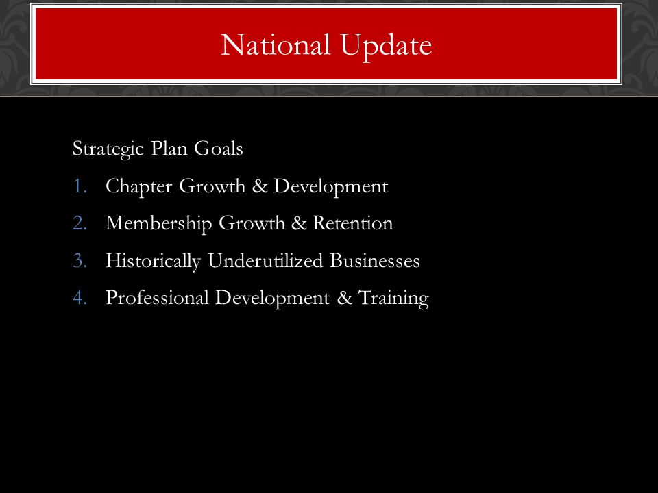 Strategic Plan Goals 1.Chapter Growth & Development 2.Membership Growth & Retention 3.Historically Underutilized Businesses 4.Professional Development & Training National Update