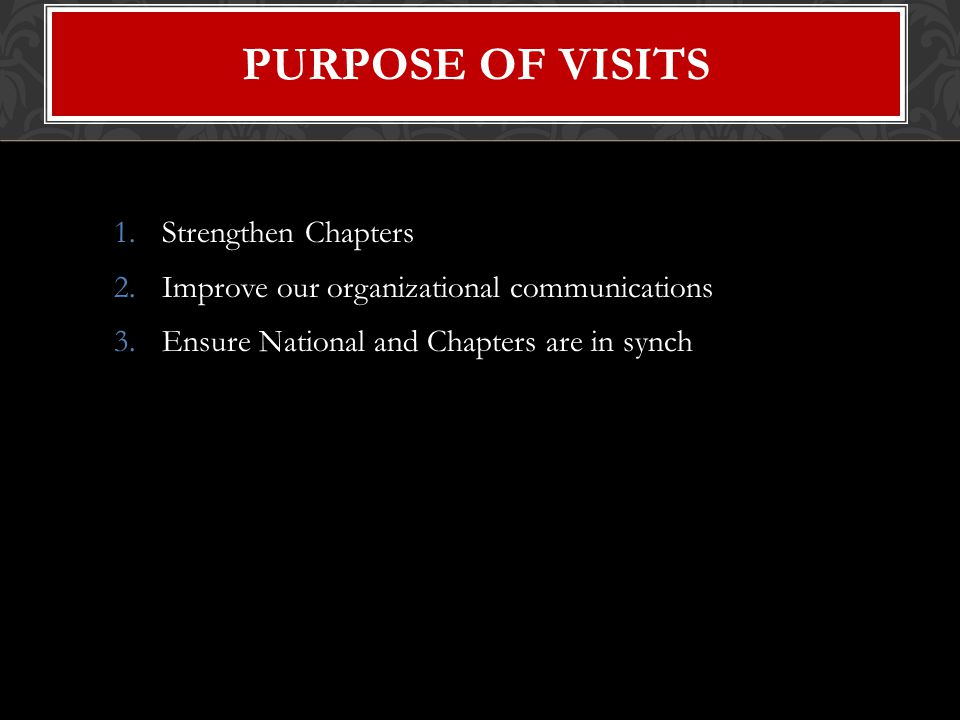 1.Strengthen Chapters 2.Improve our organizational communications 3.Ensure National and Chapters are in synch PURPOSE OF VISITS