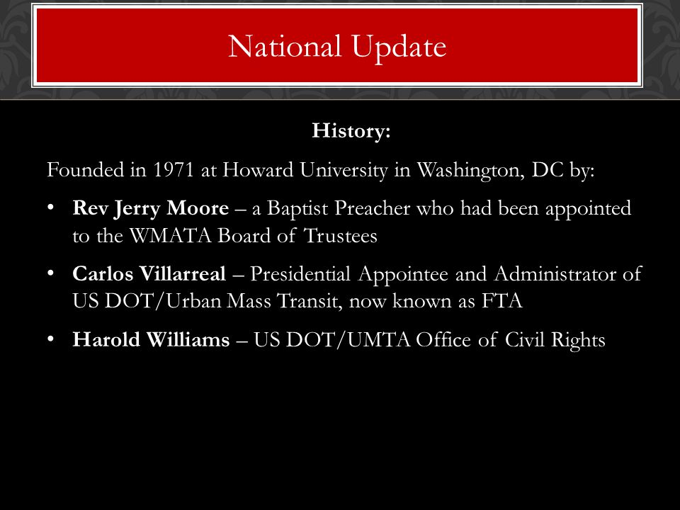 History: Founded in 1971 at Howard University in Washington, DC by: Rev Jerry Moore – a Baptist Preacher who had been appointed to the WMATA Board of Trustees Carlos Villarreal – Presidential Appointee and Administrator of US DOT/Urban Mass Transit, now known as FTA Harold Williams – US DOT/UMTA Office of Civil Rights National Update