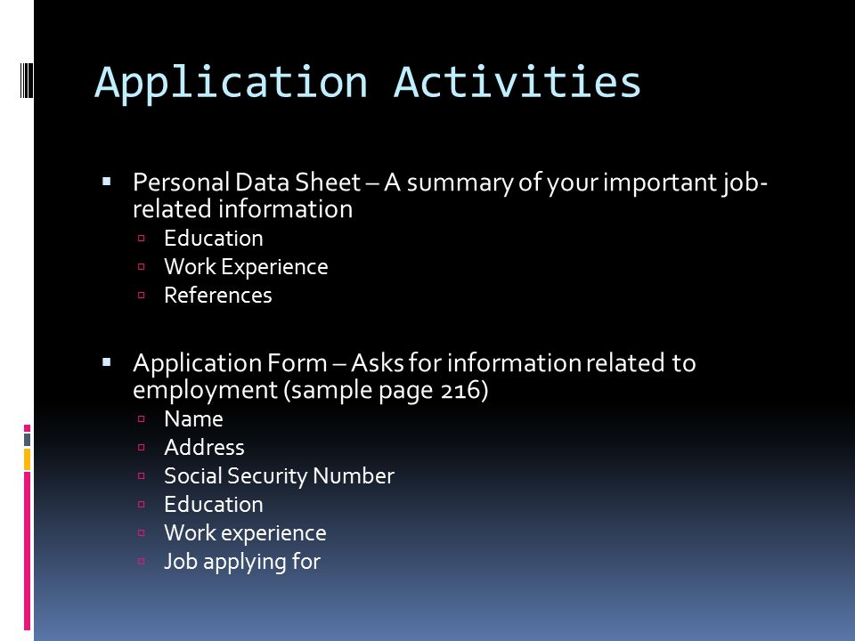 Application Activities  Personal Data Sheet – A summary of your important job- related information  Education  Work Experience  References  Application Form – Asks for information related to employment (sample page 216)  Name  Address  Social Security Number  Education  Work experience  Job applying for