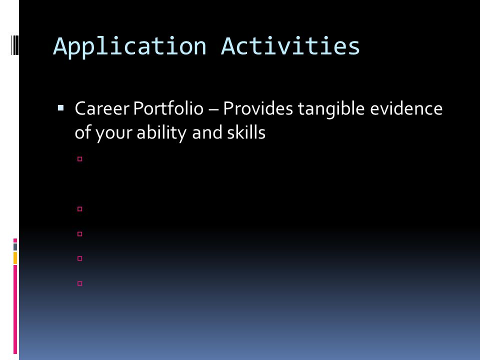 Application Activities  Career Portfolio – Provides tangible evidence of your ability and skills 
