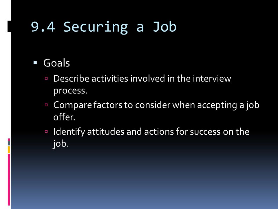 9.4 Securing a Job  Goals  Describe activities involved in the interview process.