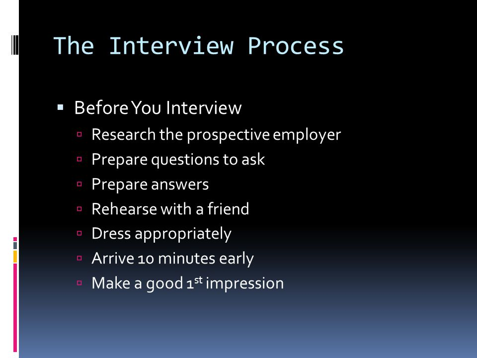 The Interview Process  Before You Interview  Research the prospective employer  Prepare questions to ask  Prepare answers  Rehearse with a friend  Dress appropriately  Arrive 10 minutes early  Make a good 1 st impression