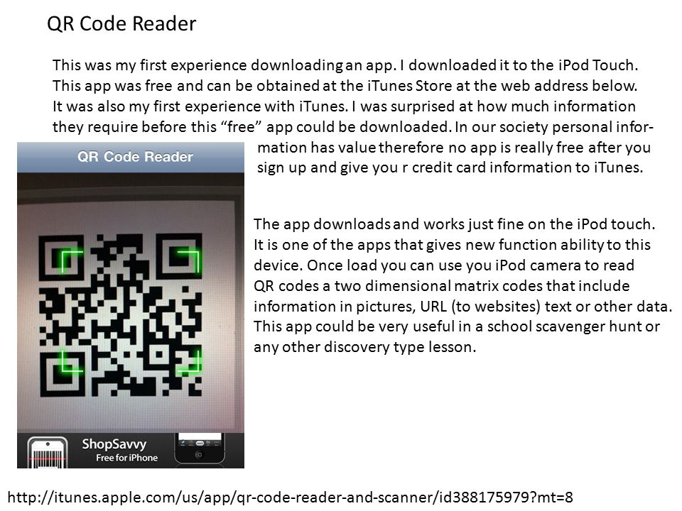 QR Code Reader http://itunes.apple.com/us/app/qr-code-reader-and-scanner/id388175979 mt=8 This was my first experience downloading an app.