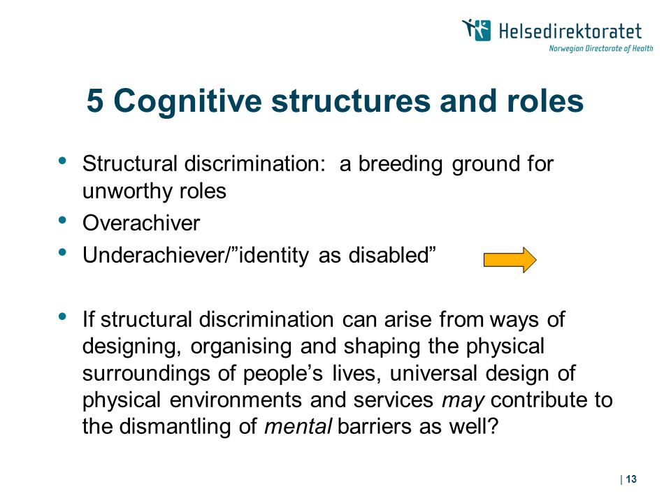 | 13 5 Cognitive structures and roles Structural discrimination: a breeding ground for unworthy roles Overachiver Underachiever/ identity as disabled If structural discrimination can arise from ways of designing, organising and shaping the physical surroundings of people's lives, universal design of physical environments and services may contribute to the dismantling of mental barriers as well