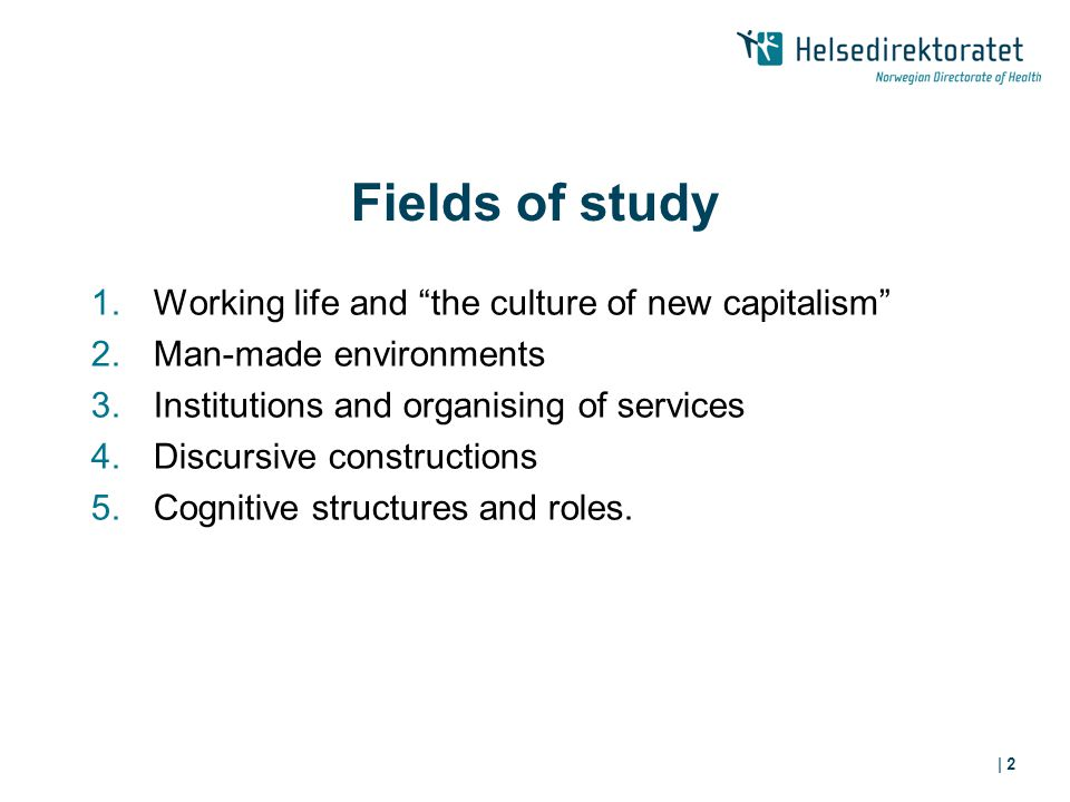 | 2 Fields of study 1.Working life and the culture of new capitalism 2.Man-made environments 3.Institutions and organising of services 4.Discursive constructions 5.Cognitive structures and roles.