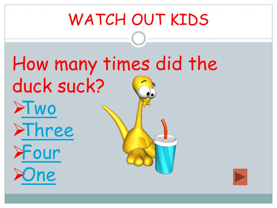 WATCH OUT KIDS How many times did the duck suck  Two Two  Three Three  Four Four  One One