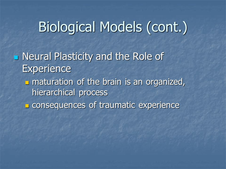 Biological Models (cont.) Neural Plasticity and the Role of Experience Neural Plasticity and the Role of Experience maturation of the brain is an organized, hierarchical process maturation of the brain is an organized, hierarchical process consequences of traumatic experience consequences of traumatic experience