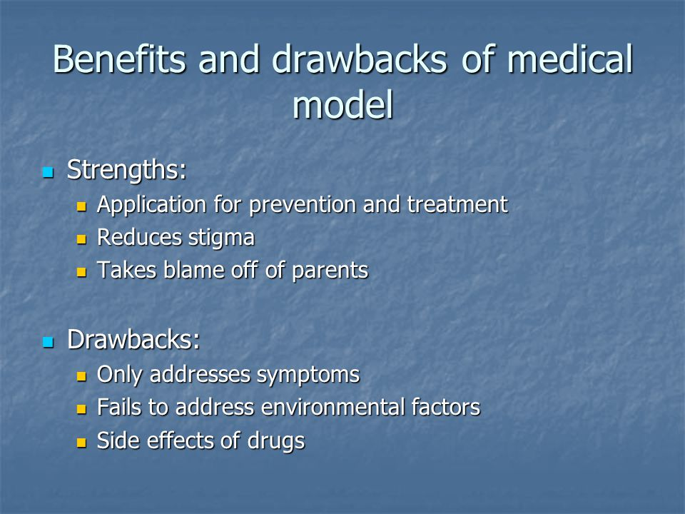 Benefits and drawbacks of medical model Strengths: Strengths: Application for prevention and treatment Application for prevention and treatment Reduces stigma Reduces stigma Takes blame off of parents Takes blame off of parents Drawbacks: Drawbacks: Only addresses symptoms Only addresses symptoms Fails to address environmental factors Fails to address environmental factors Side effects of drugs Side effects of drugs