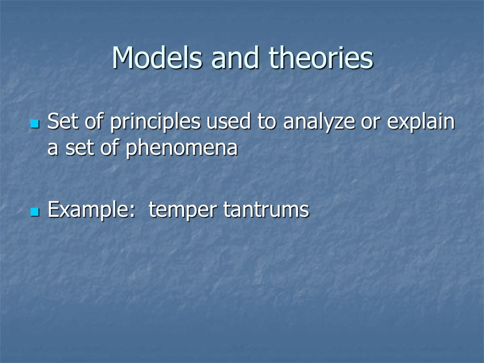 Models and theories Set of principles used to analyze or explain a set of phenomena Set of principles used to analyze or explain a set of phenomena Example: temper tantrums Example: temper tantrums